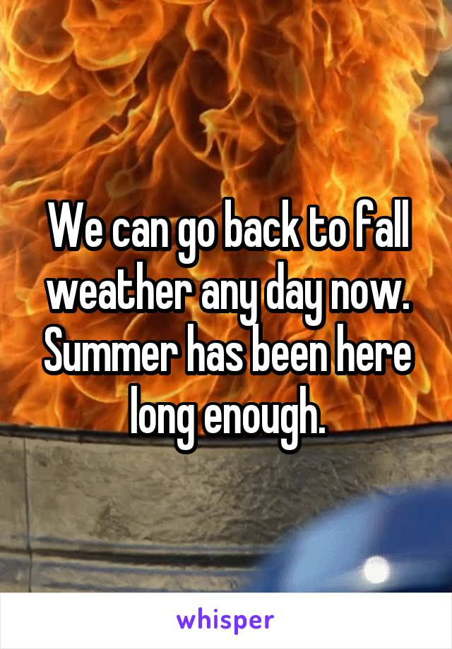 We can go back to fall weather any day now. Summer has been here long enough.