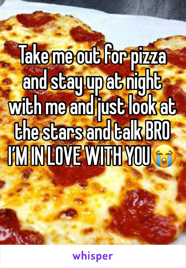 Take me out for pizza and stay up at night with me and just look at the stars and talk BRO I'M IN LOVE WITH YOU😭