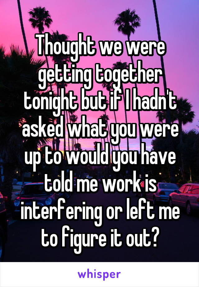 Thought we were getting together tonight but if I hadn't asked what you were up to would you have told me work is interfering or left me to figure it out?