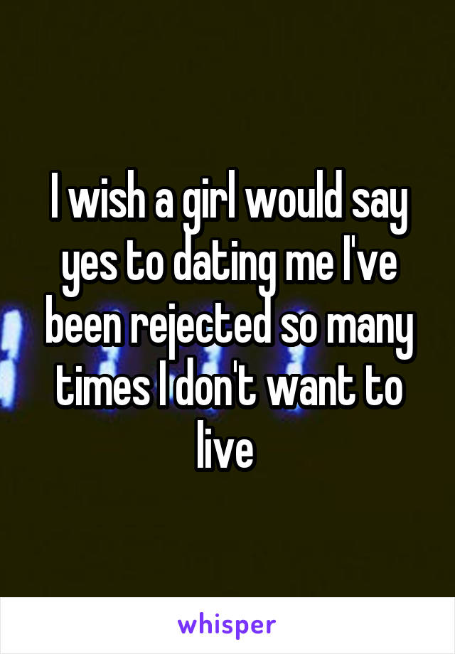 I wish a girl would say yes to dating me I've been rejected so many times I don't want to live