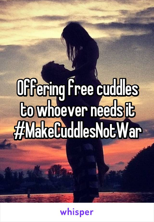 Offering free cuddles to whoever needs it #MakeCuddlesNotWar