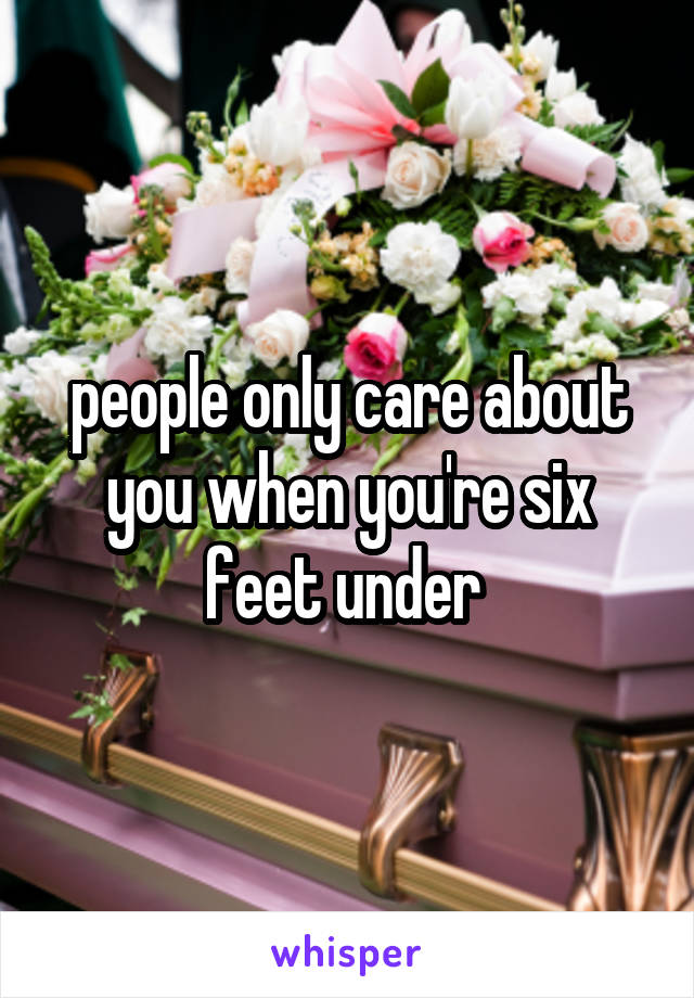 people only care about you when you're six feet under