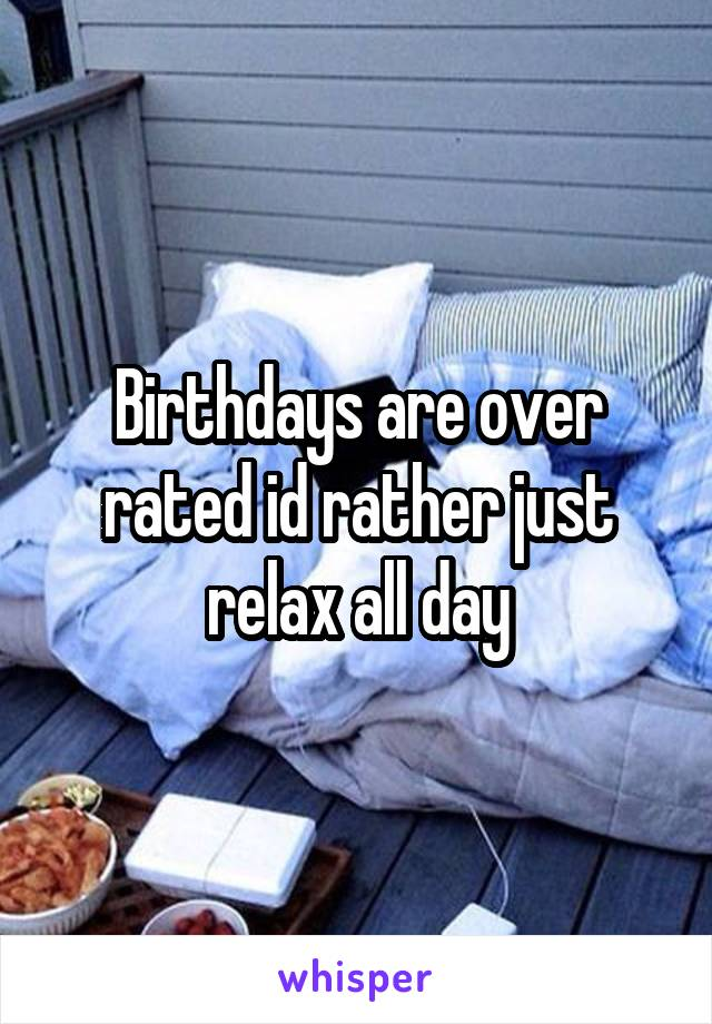 Birthdays are over rated id rather just relax all day