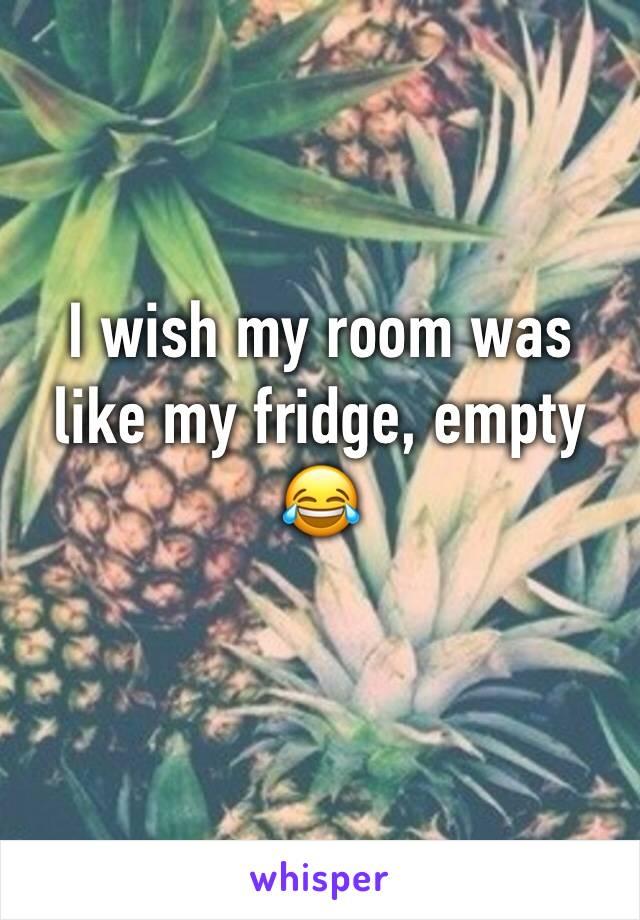 I wish my room was like my fridge, empty 😂