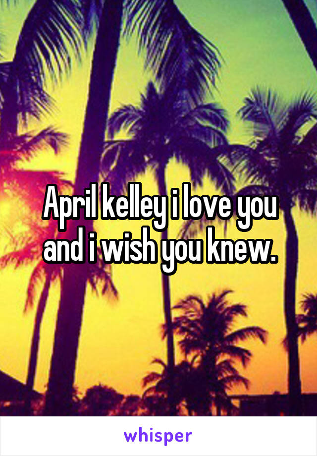 April kelley i love you and i wish you knew.