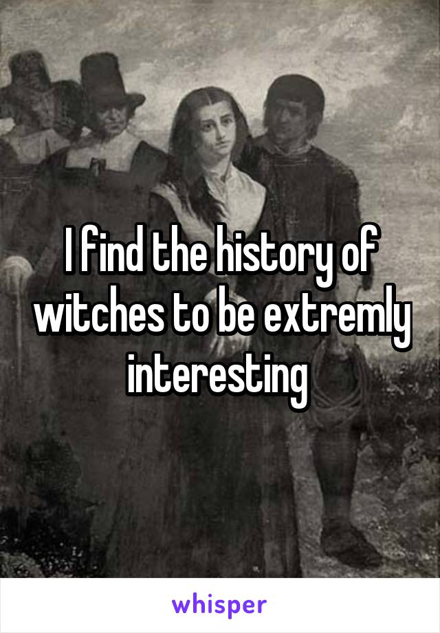 I find the history of witches to be extremly interesting