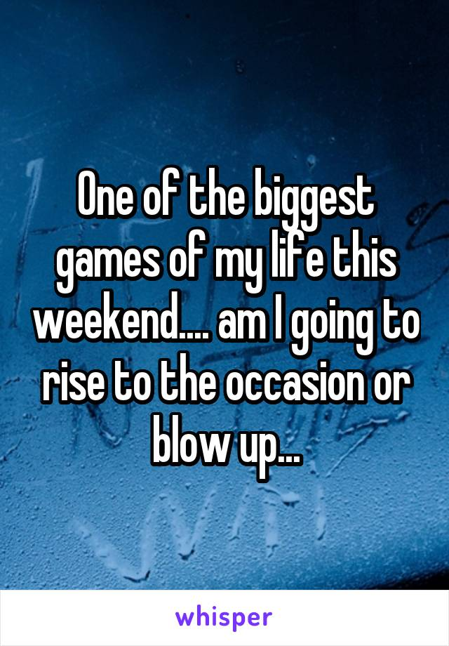 One of the biggest games of my life this weekend.... am I going to rise to the occasion or blow up...