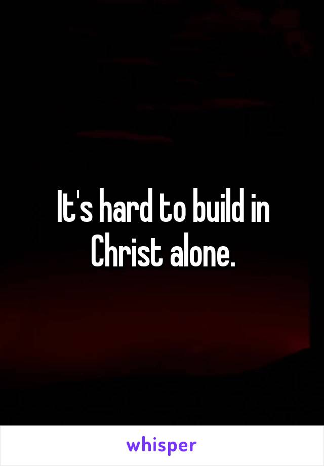 It's hard to build in Christ alone.