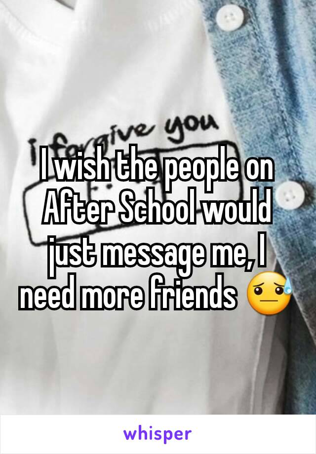 I wish the people on After School would just message me, I need more friends 😓