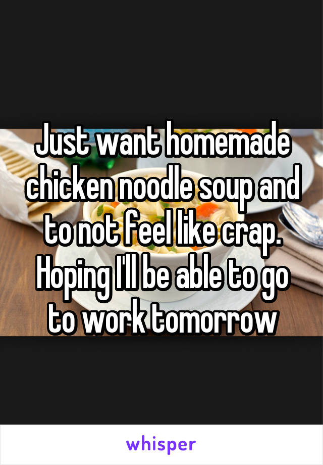 Just want homemade chicken noodle soup and to not feel like crap. Hoping I'll be able to go to work tomorrow