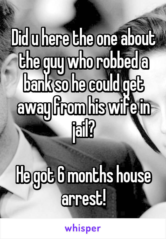 Did u here the one about the guy who robbed a bank so he could get away from his wife in jail?  He got 6 months house arrest!