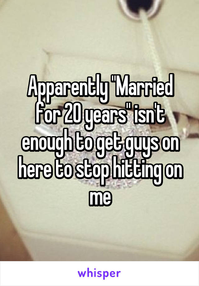 """Apparently """"Married for 20 years"""" isn't enough to get guys on here to stop hitting on me"""