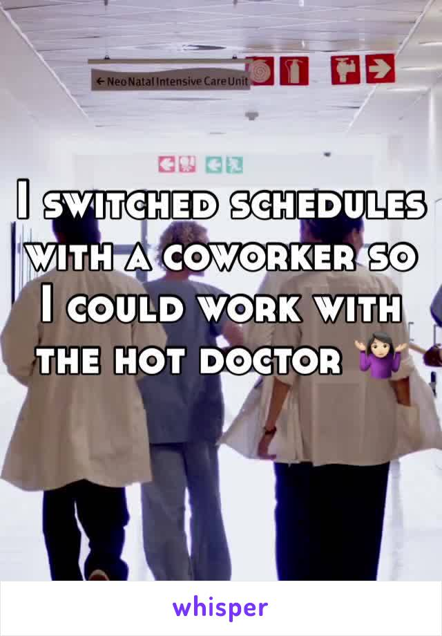 I switched schedules with a coworker so I could work with the hot doctor 🤷🏻♀️