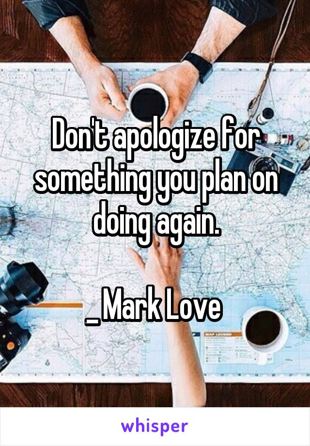 Don't apologize for something you plan on doing again.  _ Mark Love