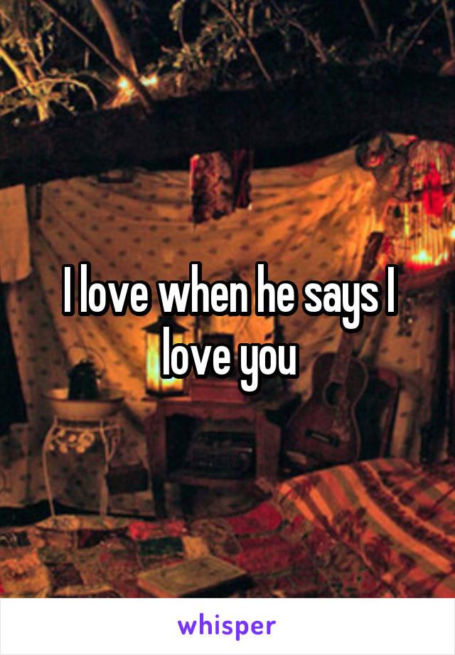 I love when he says I love you