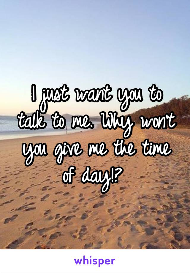 I just want you to talk to me. Why won't you give me the time of day!?