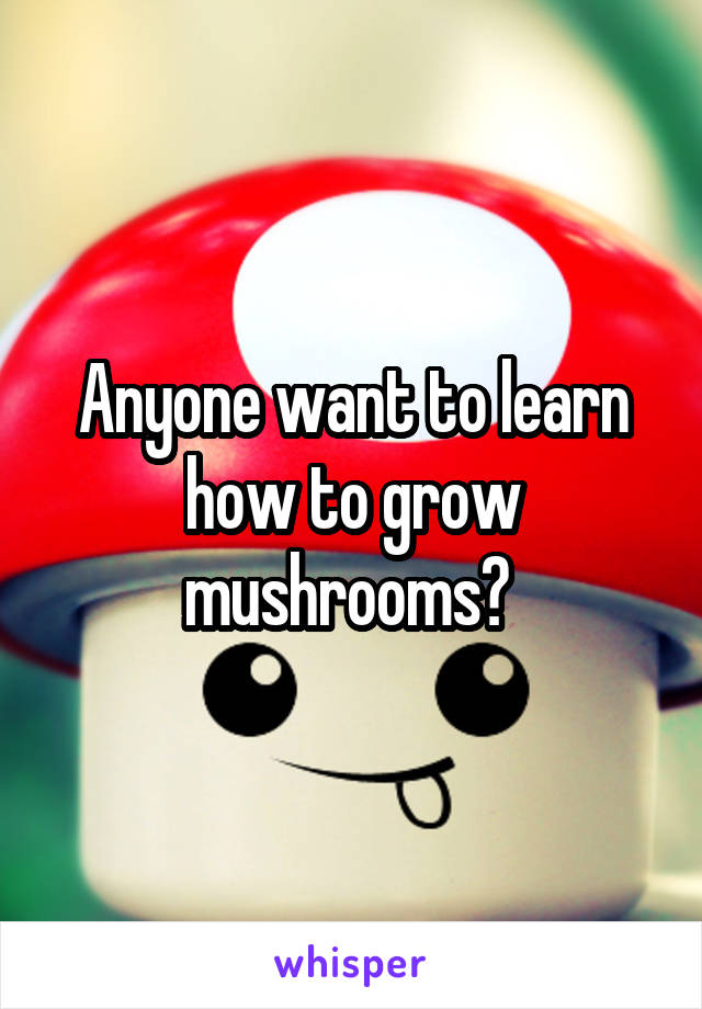Anyone want to learn how to grow mushrooms?
