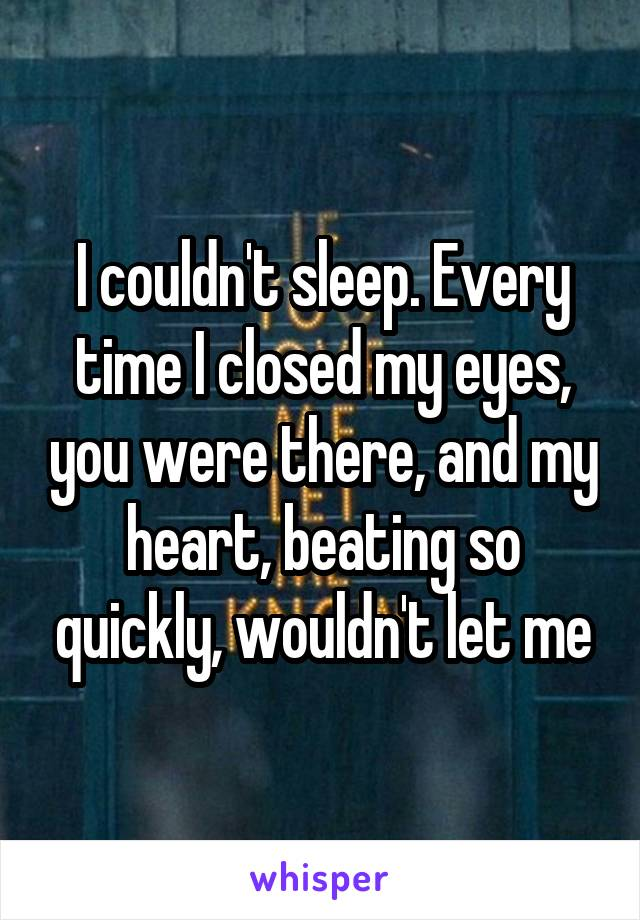 I couldn't sleep. Every time I closed my eyes, you were there, and my heart, beating so quickly, wouldn't let me
