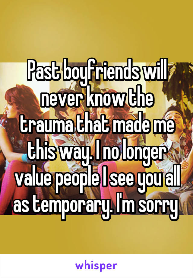 Past boyfriends will never know the trauma that made me this way. I no longer value people I see you all as temporary. I'm sorry