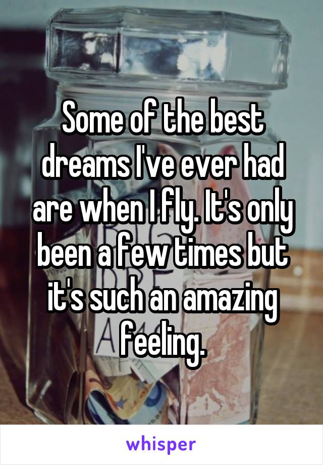 Some of the best dreams I've ever had are when I fly. It's only been a few times but it's such an amazing feeling.