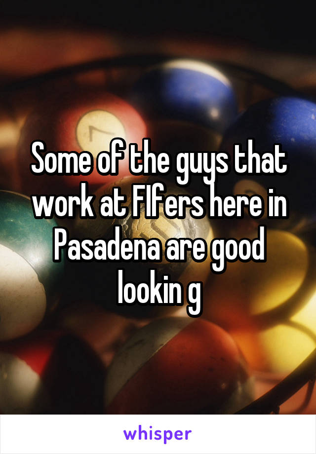Some of the guys that work at FIfers here in Pasadena are good lookin g