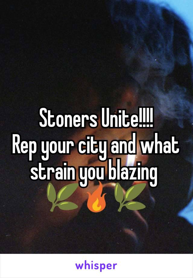 Stoners Unite!!!! Rep your city and what strain you blazing  🌿🔥🌿