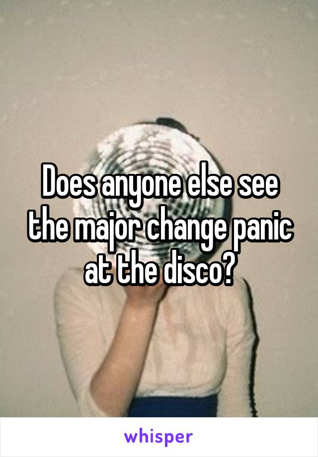 Does anyone else see the major change panic at the disco?