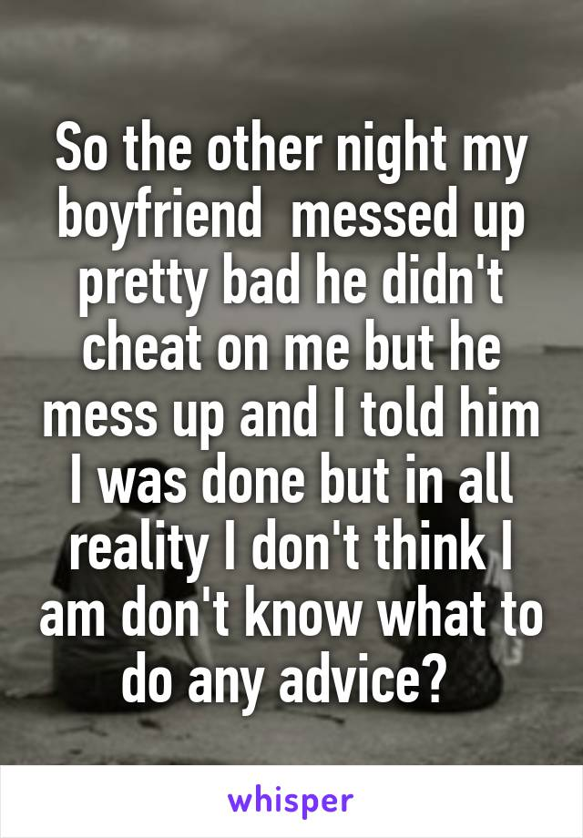 So the other night my boyfriend  messed up pretty bad he didn't cheat on me but he mess up and I told him I was done but in all reality I don't think I am don't know what to do any advice?