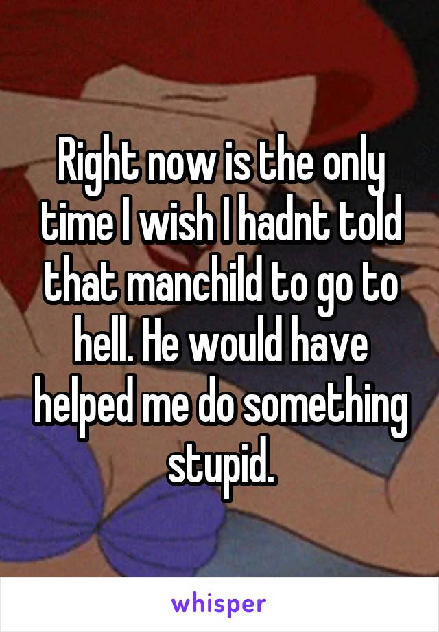 Right now is the only time I wish I hadnt told that manchild to go to hell. He would have helped me do something stupid.