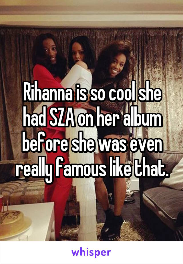 Rihanna is so cool she had SZA on her album before she was even really famous like that.