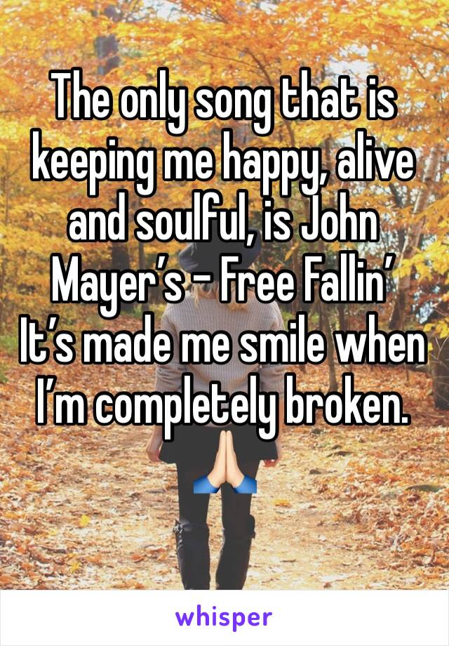 The only song that is keeping me happy, alive and soulful, is John Mayer's - Free Fallin' It's made me smile when I'm completely broken. 🙏🏻
