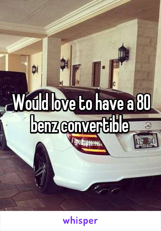 Would love to have a 80 benz convertible