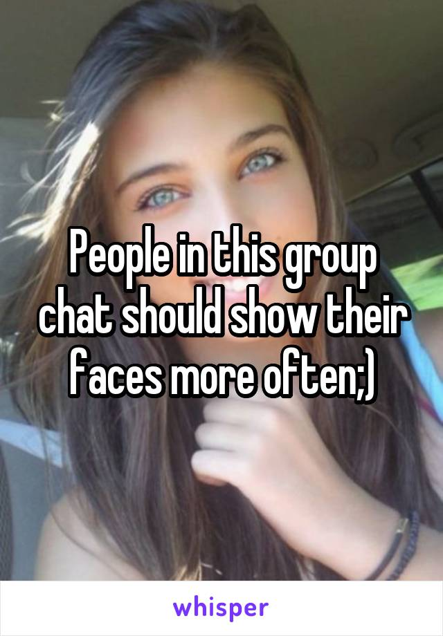 People in this group chat should show their faces more often;)