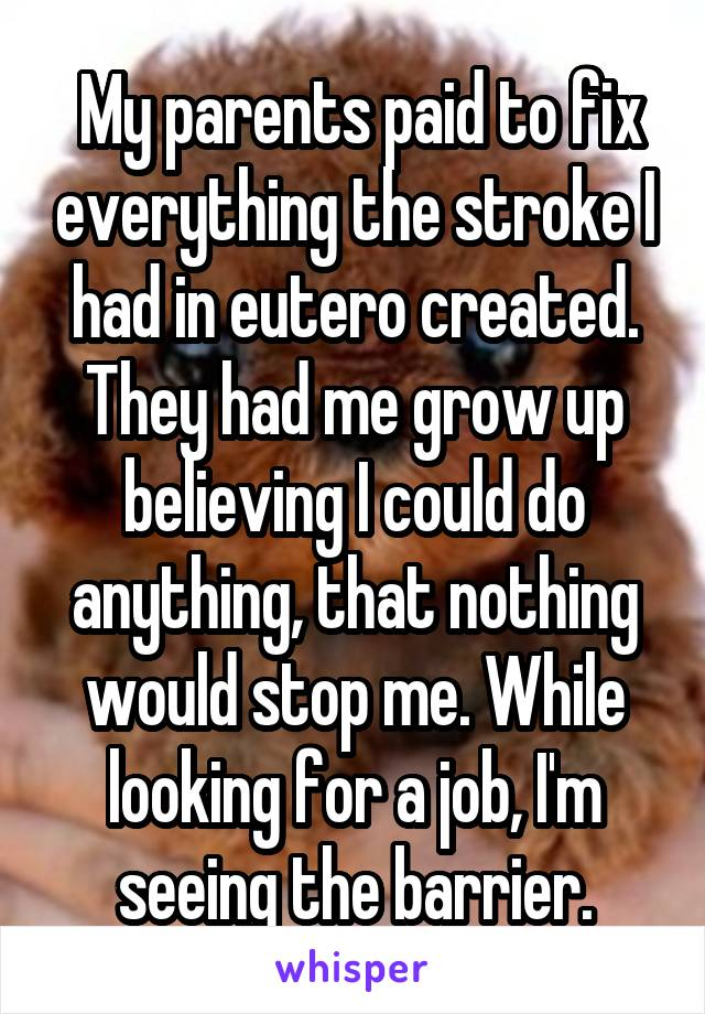 My parents paid to fix everything the stroke I had in eutero created. They had me grow up believing I could do anything, that nothing would stop me. While looking for a job, I'm seeing the barrier.