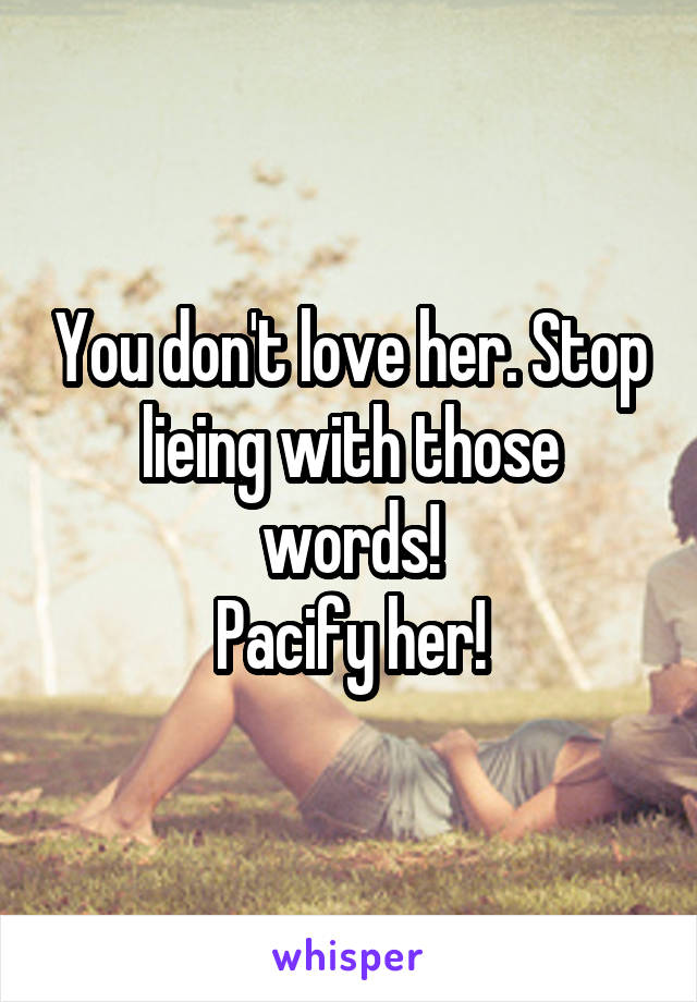 You don't love her. Stop lieing with those words! Pacify her!