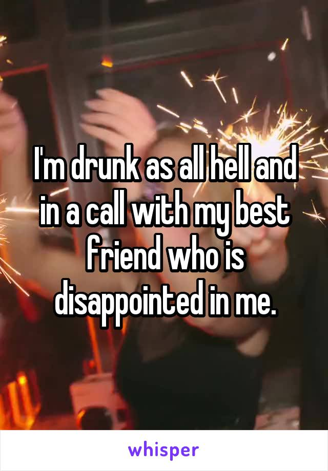 I'm drunk as all hell and in a call with my best friend who is disappointed in me.