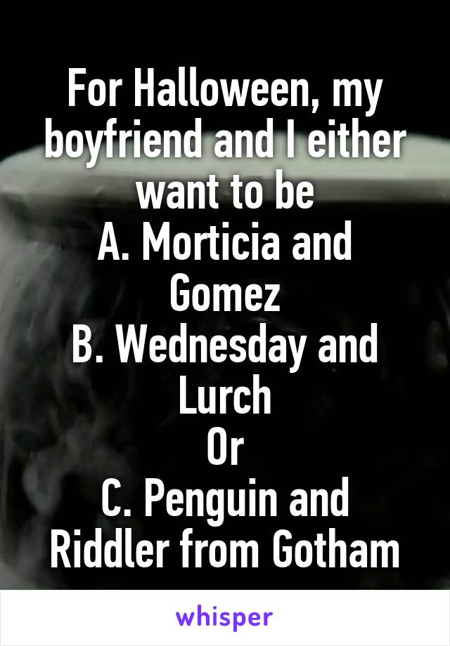 For Halloween, my boyfriend and I either want to be A. Morticia and Gomez B. Wednesday and Lurch Or C. Penguin and Riddler from Gotham
