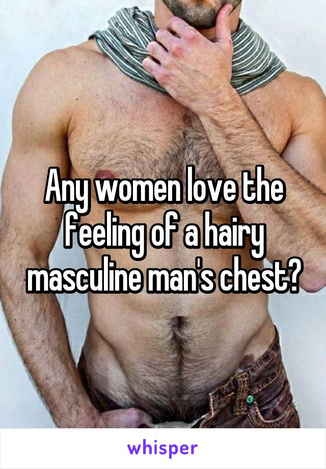 Any women love the feeling of a hairy masculine man's chest?