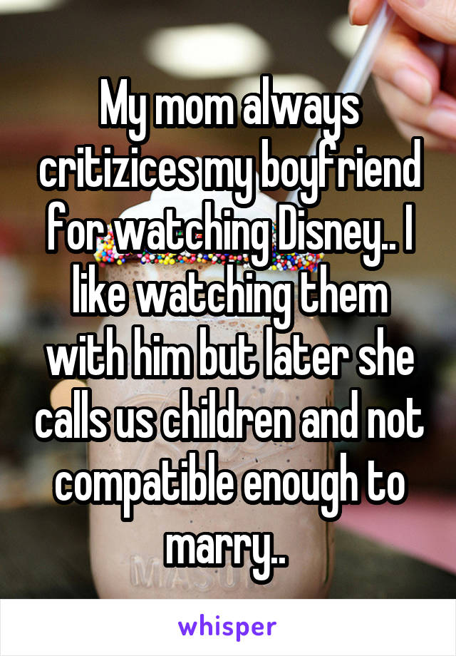 My mom always critizices my boyfriend for watching Disney.. I like watching them with him but later she calls us children and not compatible enough to marry..