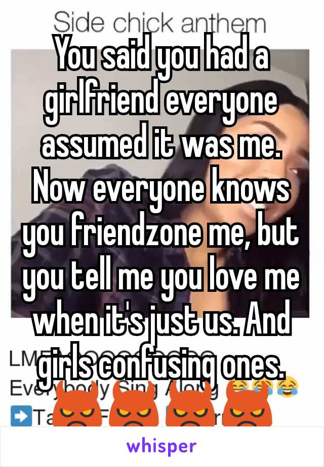 You said you had a girlfriend everyone assumed it was me. Now everyone knows you friendzone me, but you tell me you love me when it's just us. And girls confusing ones.👿👿👿👿