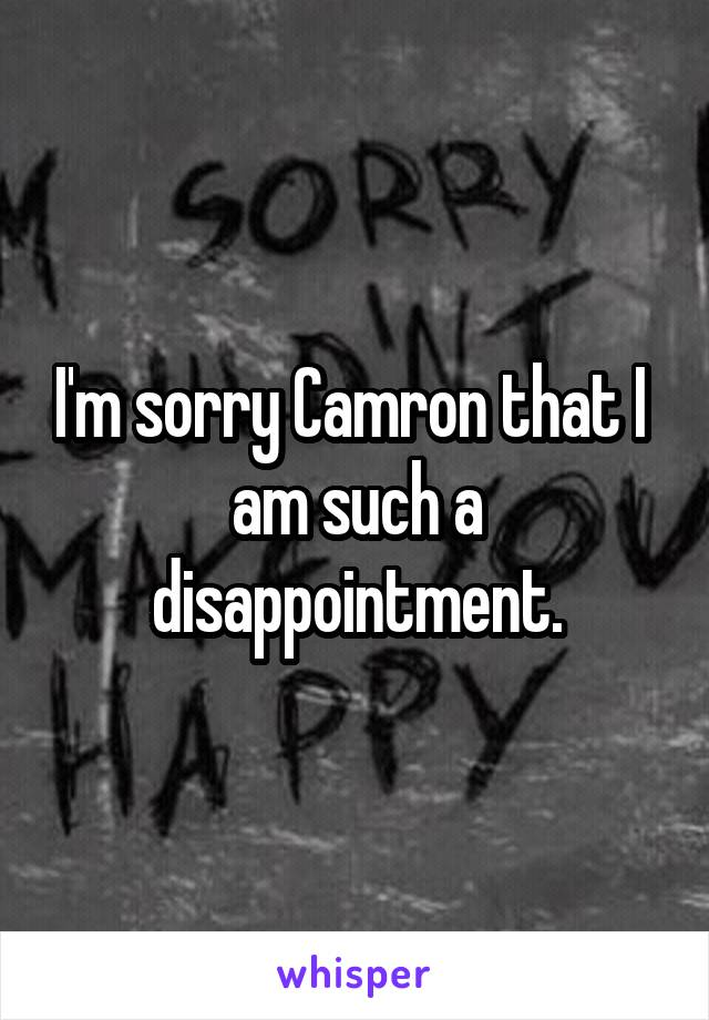 I'm sorry Camron that I  am such a disappointment.