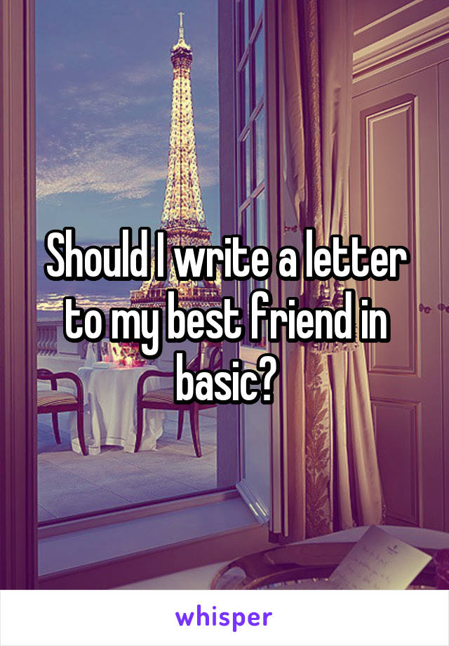 Should I write a letter to my best friend in basic?