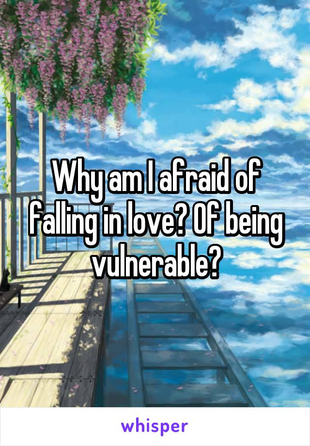 Why am I afraid of falling in love? Of being vulnerable?