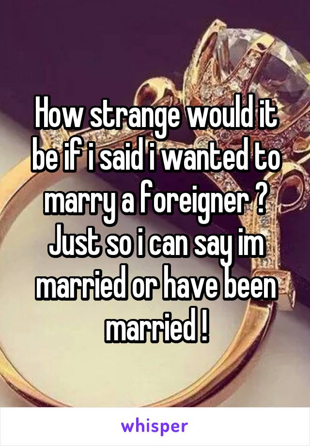 How strange would it be if i said i wanted to marry a foreigner ? Just so i can say im married or have been married !
