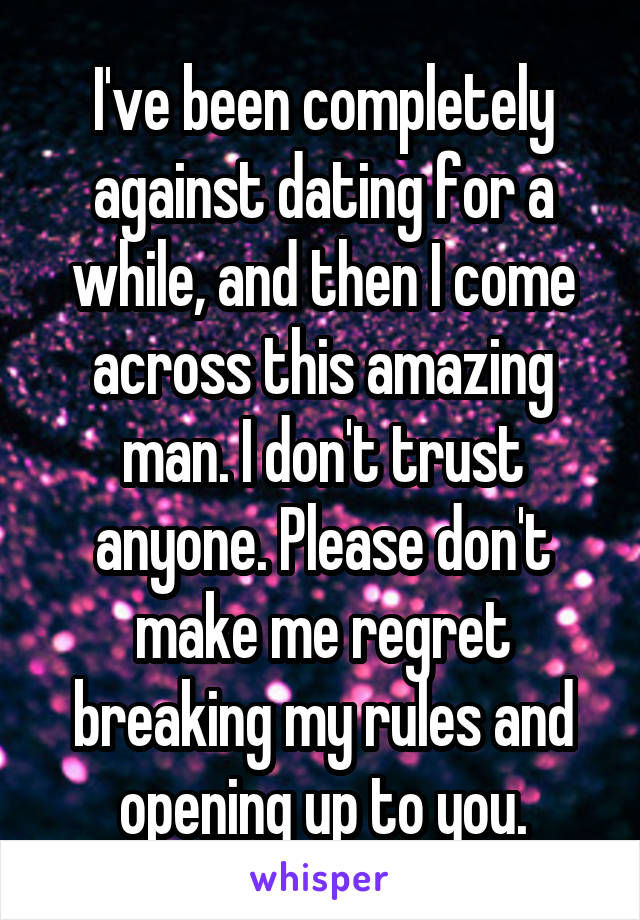 I've been completely against dating for a while, and then I come across this amazing man. I don't trust anyone. Please don't make me regret breaking my rules and opening up to you.