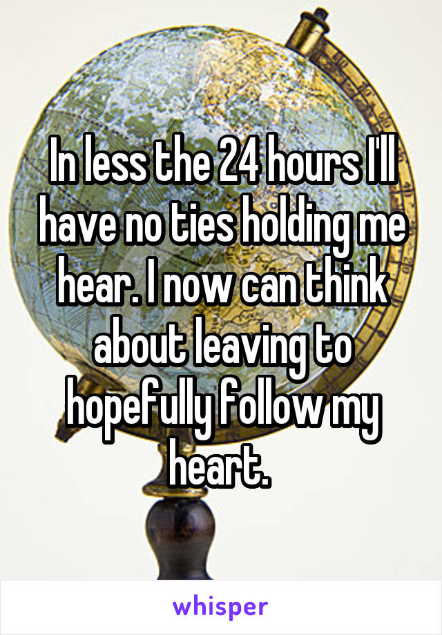 In less the 24 hours I'll have no ties holding me hear. I now can think about leaving to hopefully follow my heart.