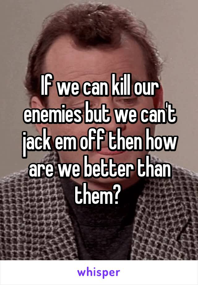 If we can kill our enemies but we can't jack em off then how are we better than them?