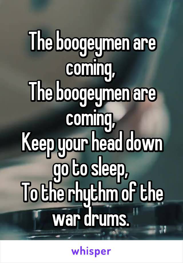 The boogeymen are coming,  The boogeymen are coming,  Keep your head down go to sleep,  To the rhythm of the war drums.