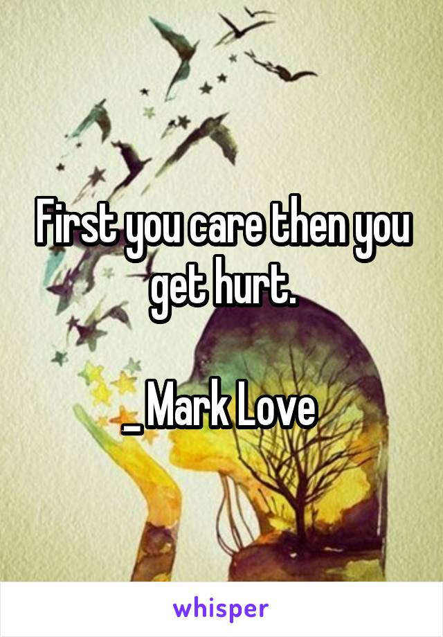 First you care then you get hurt.  _ Mark Love