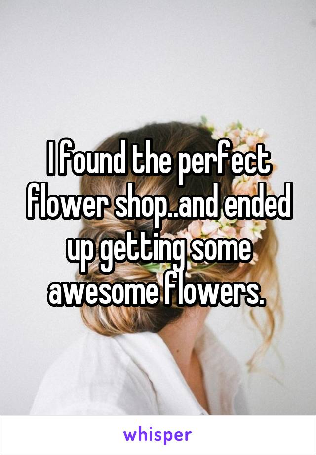 I found the perfect flower shop..and ended up getting some awesome flowers.